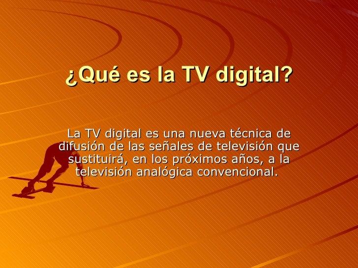 ¿Qué es la TV digital? La TV digital es una nueva técnica de difusión de las señales de televisión que sustituirá, en los ...