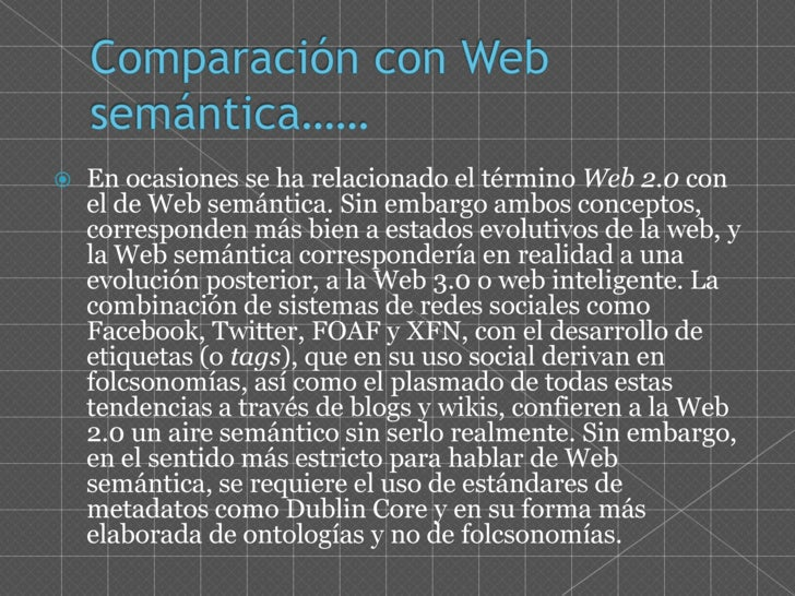 Comparación con Web semántica……<br />En ocasiones se ha relacionado el término Web 2.0 con el de Web semántica. Sin embarg...