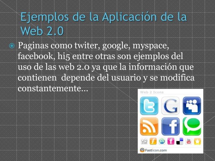 Ejemplos de la Aplicación de la Web 2.0<br />Paginas como twiter, google, myspace, facebook, hi5 entre otras son ejemplos ...