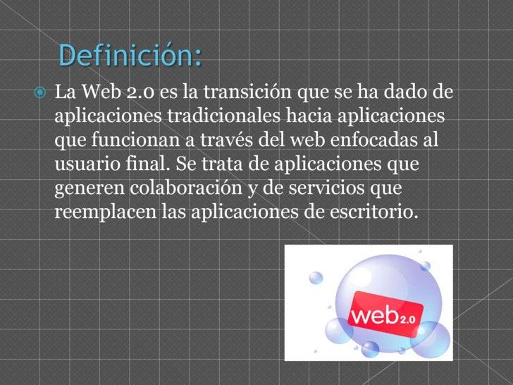Definición:<br />La Web 2.0 es la transición que se ha dado de aplicaciones tradicionales hacia aplicaciones que funcionan...