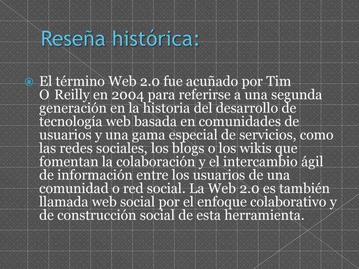 Reseña histórica:<br />El término Web 2.0 fue acuñado por Tim O´Reilly en 2004 para referirse a una segunda generación en ...