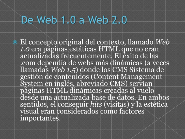 De Web 1.0 a Web 2.0<br />El concepto original del contexto, llamado Web 1.0 era páginas estáticas HTML que no eran actual...