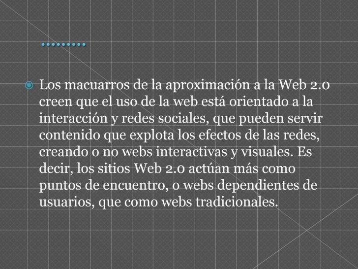 ………<br />Los macuarros de la aproximación a la Web 2.0 creen que el uso de la web está orientado a la interacción y redes ...
