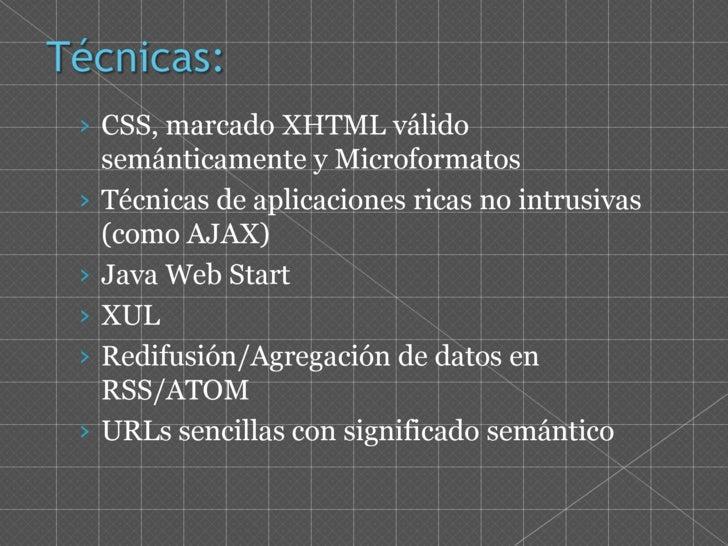 Técnicas:<br />CSS, marcado XHTML válido semánticamente y Microformatos<br />Técnicas de aplicaciones ricas no intrusivas ...