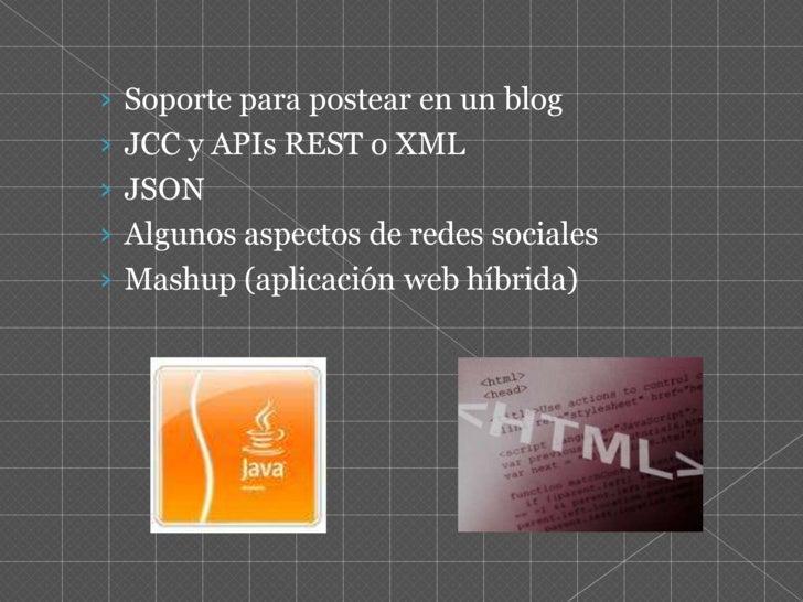 Soporte para postear en un blog <br />JCC y APIs REST o XML <br />JSON<br />Algunos aspectos de redes sociales <br />Mashu...