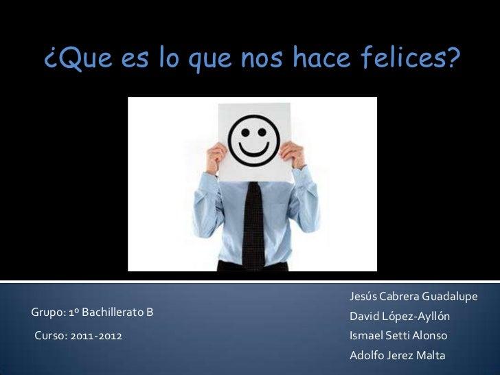 ¿Que es lo que nos hace felices?                           Jesús Cabrera GuadalupeGrupo: 1º Bachillerato B   David López-A...