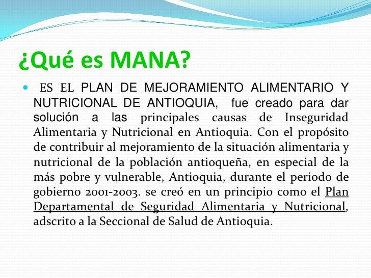 ¿Qué es MANA?<br />  ES EL PLAN DE MEJORAMIENTO ALIMENTARIO Y NUTRICIONAL DE ANTIOQUIA,  fue creado para dar solución a la...