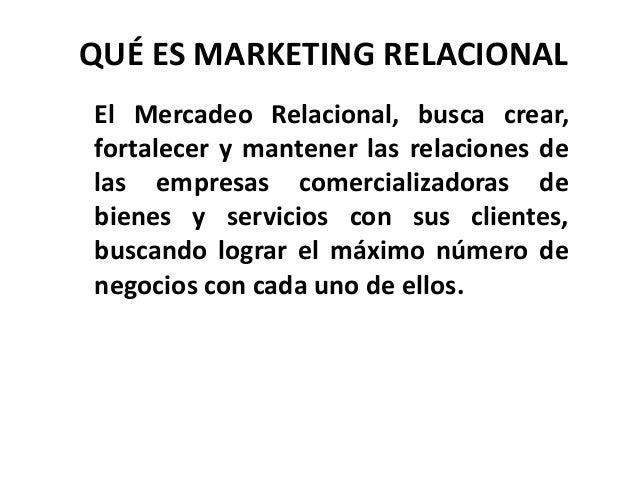 QUÉ ES MARKETING RELACIONAL El Mercadeo Relacional, busca crear, fortalecer y mantener las relaciones de las empresas come...