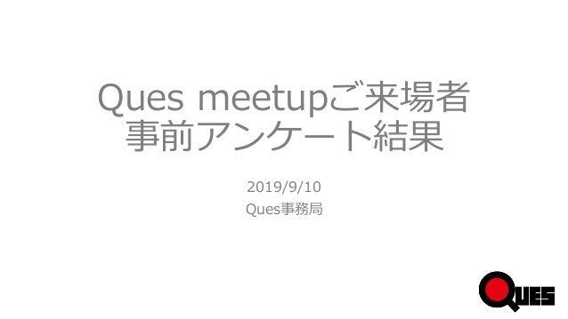 Ques meetupご来場者 事前アンケート結果 2019/9/10 Ques事務局