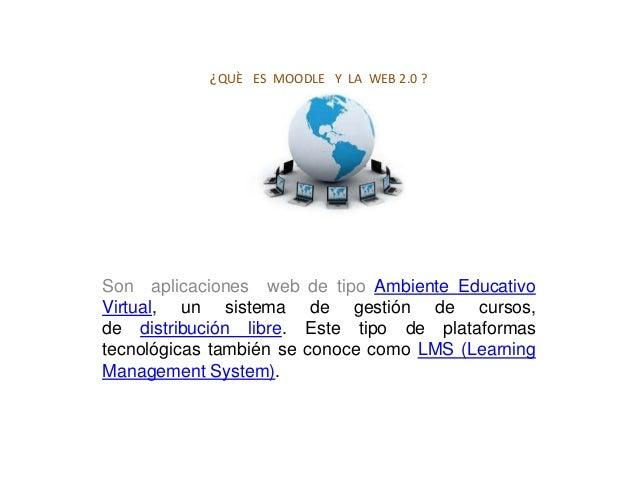 ¿QUÈ ES MOODLE Y LA WEB 2.0 ?Son aplicaciones web de tipo Ambiente EducativoVirtual, un sistema de gestión de cursos,de di...