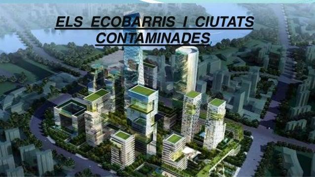 ELS ECOBARRIS I CIUTATS CONTAMINADES,