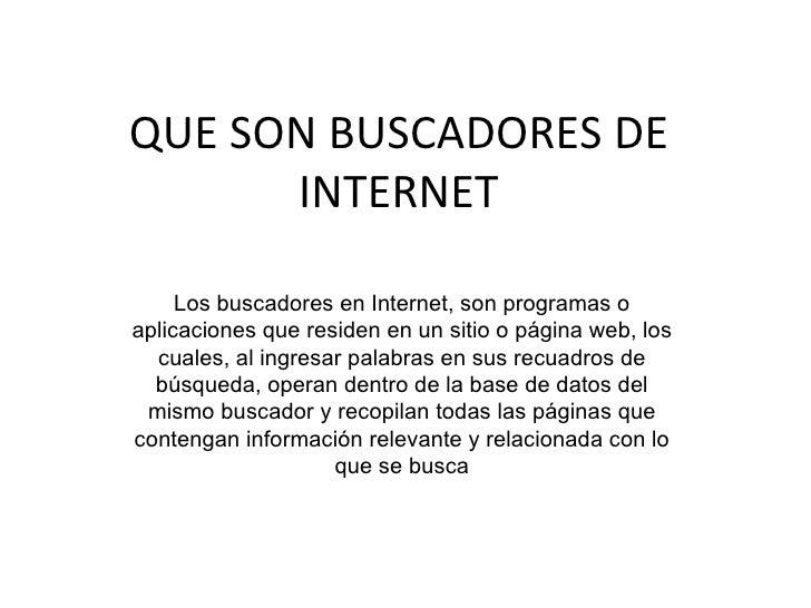 QUE SON BUSCADORES DE      INTERNET     Los buscadores en Internet, son programas oaplicaciones que residen en un sitio o ...