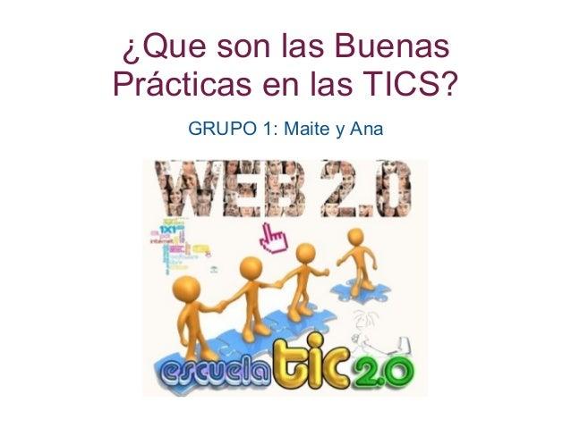 ¿Que son las Buenas Prácticas en las TICS? GRUPO 1: Maite y Ana