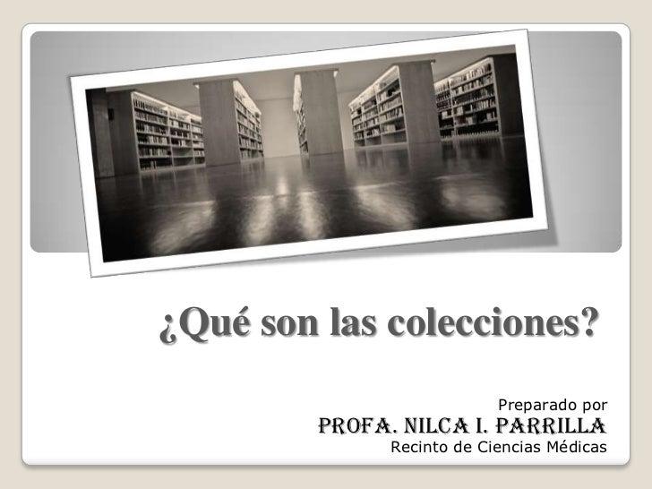 ¿Qué son las colecciones?                            Preparado por         Profa. Nilca I. Parrilla               Recinto ...