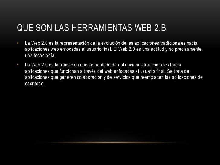 QUE SON LAS HERRAMIENTAS WEB 2.B•   La Web 2.0 es la representación de la evolución de las aplicaciones tradicionales haci...