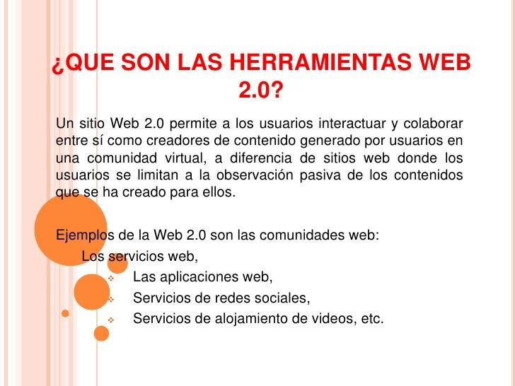 ¿QUE SON LAS HERRAMIENTAS WEB              2.0?Un sitio Web 2.0 permite a los usuarios interactuar y colaborarentre sí com...