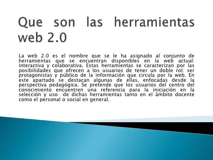 La web 2.0 es el nombre que se le ha asignado al conjunto deherramientas que se encuentran disponibles en la web actual:in...