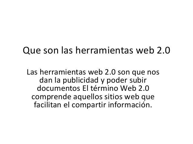 Que son las herramientas web 2.0Las herramientas web 2.0 son que nos    dan la publicidad y poder subir   documentos El té...