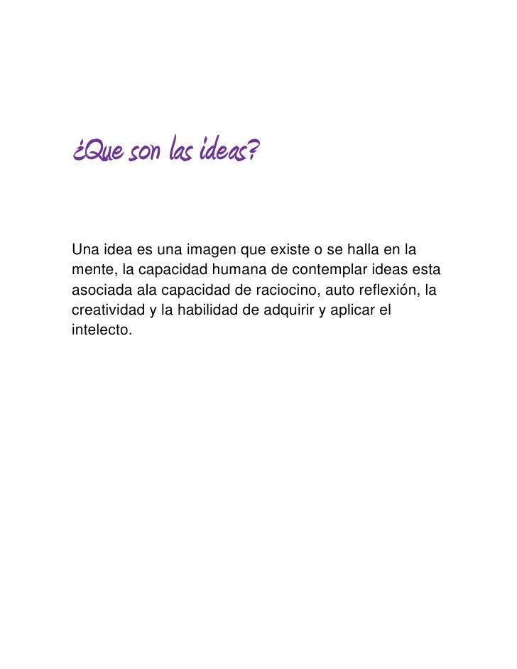 ¿Que son las ideas?Una idea es una imagen que existe o se halla en lamente, la capacidad humana de contemplar ideas estaas...