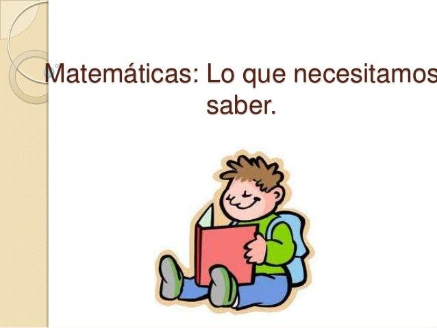 Matemáticas: Lo que necesitamos             saber.