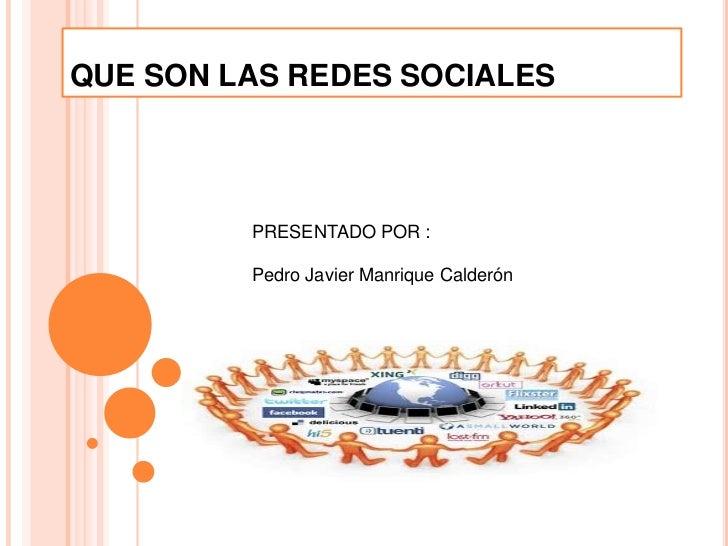 QUE SON LAS REDES SOCIALES         PRESENTADO POR :         Pedro Javier Manrique Calderón