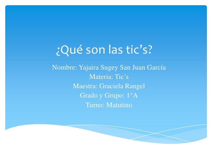 ¿Qué son las tic's?Nombre: Yajaira Sugey San Juan García           Materia: Tic's     Maestra: Graciela Rangel        Grad...