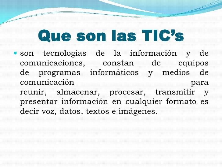 Que son las TIC's son  tecnologías de la información y de comunicaciones,       constan     de  equipos de programas info...