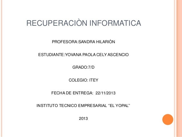 RECUPERACIÒN INFORMATICA PROFESORA:SANDRA HILARIÒN ESTUDIANTE:YOVANA PAOLA CELY ASCENCIO GRADO:7/D  COLEGIO: ITEY FECHA DE...