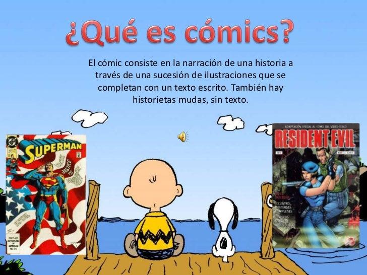 El cómic consiste en la narración de una historia a  través de una sucesión de ilustraciones que se   completan con un tex...