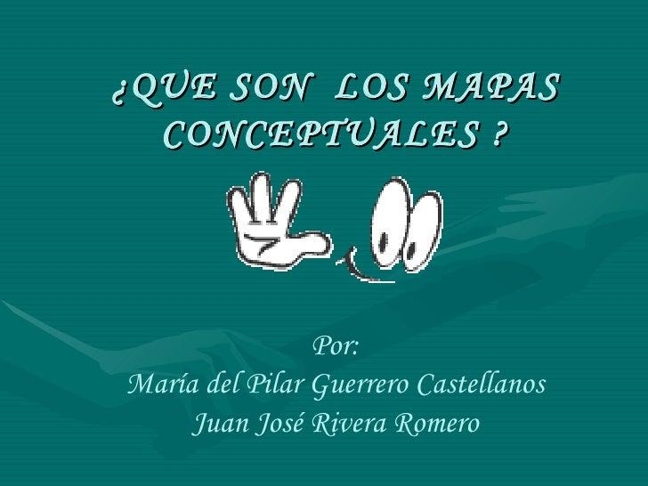 ¿QUE SON  LOS MAPAS CONCEPTUALES ? Por: María del Pilar Guerrero Castellanos Juan José Rivera Romero