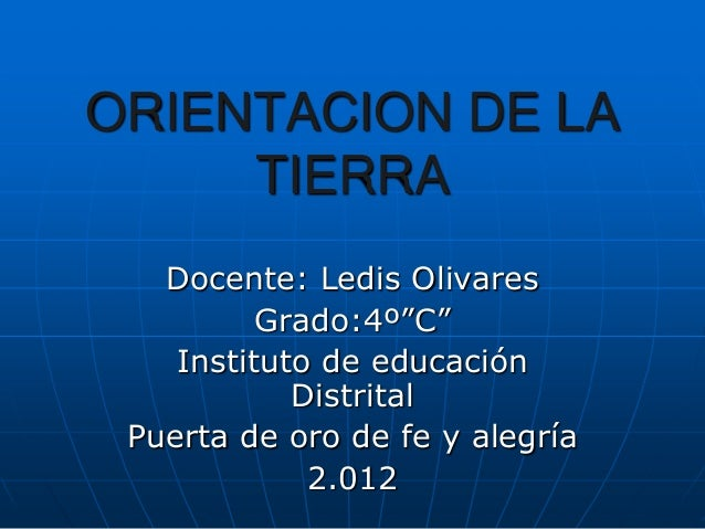 """ORIENTACION DE LA     TIERRA   Docente: Ledis Olivares          Grado:4º""""C""""    Instituto de educación            Distrital..."""