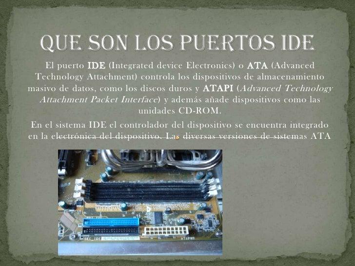 QUE SON LOS PUERTOS IDE<br />El puerto IDE (Integrated device Electronics) o ATA (Advanced Technology Attachment) controla...