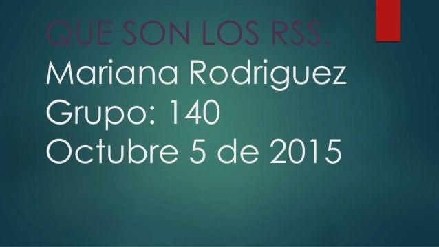 QUE SON LOS RSS. Mariana Rodriguez Grupo: 140 Octubre 5 de 2015