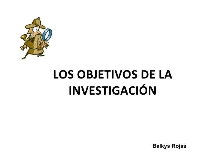 LOS OBJETIVOS DE LA  INVESTIGACIÓN               Belkys Rojas