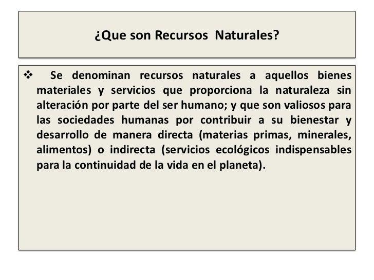 ¿Que son Recursos  Naturales?<br /><ul><li>     Se denominanrecursos naturalesa aquellos bienes materiales y servicios q...