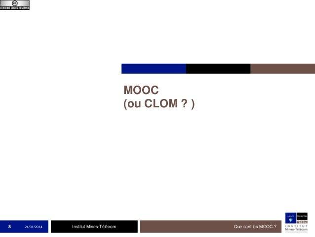 MOOC (ou CLOM ? )  8  24/01/2014  Institut Mines-Télécom  Que sont les MOOC ?