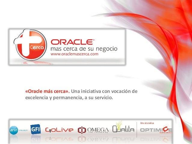 «Oracle más cerca». Una iniciativa con vocación de excelencia y permanencia, a su servicio.