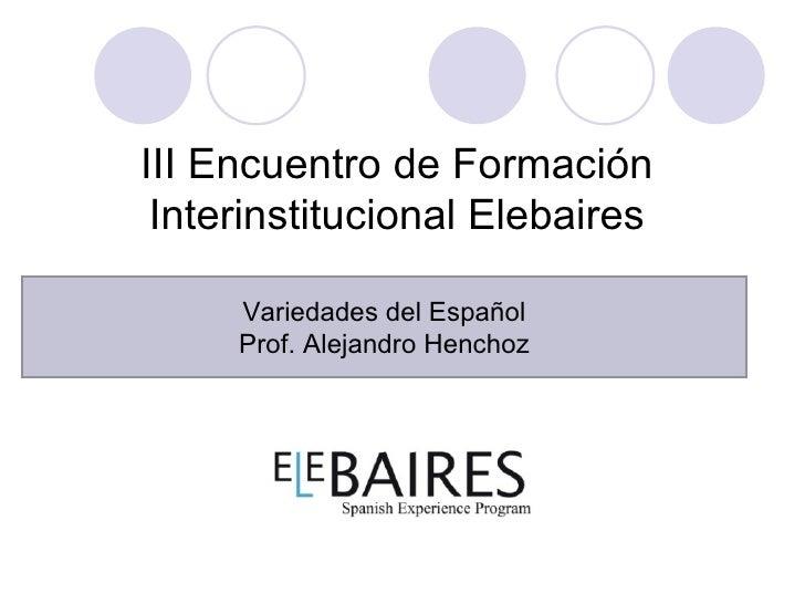 III Encuentro de Formación Interinstitucional Elebaires     Variedades del Español     Prof. Alejandro Henchoz