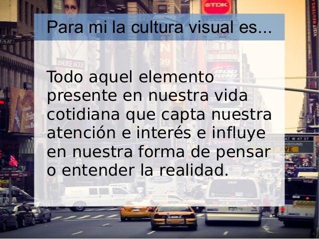Para mi la cultura visual es... Todo aquel elemento presente en nuestra vida cotidiana que capta nuestra atención e interé...