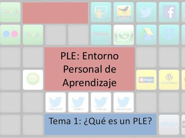 PLE: Entorno Personal de Aprendizaje Tema 1: ¿Qué es un PLE?