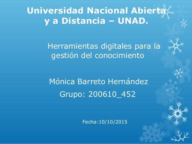 Universidad Nacional Abierta y a Distancia – UNAD. Herramientas digitales para la gestión del conocimiento Mónica Barreto ...
