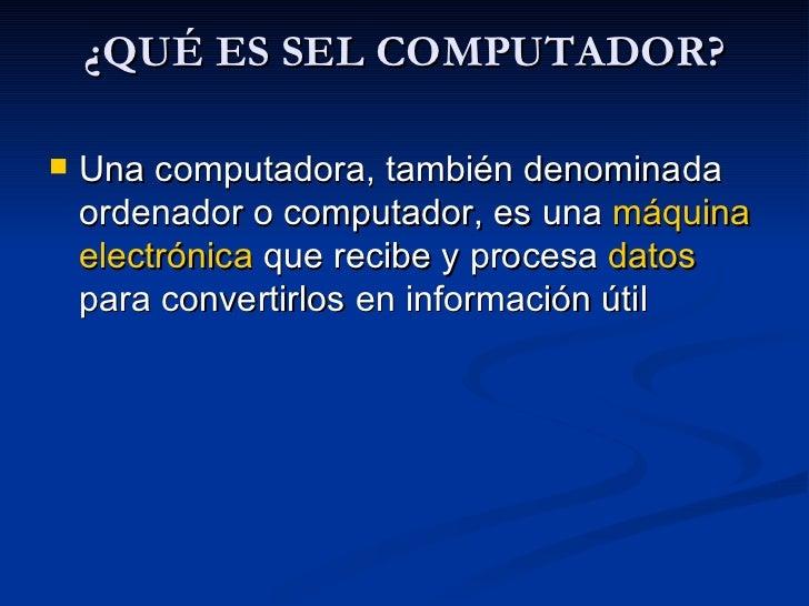 ¿QUÉ ES SEL COMPUTADOR?   <ul><li>Una computadora, también denominada ordenador o computador, es una  máquina   electrónic...