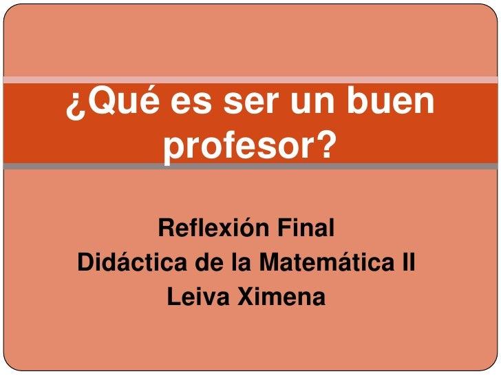 ¿Qué es ser un buen    profesor?       Reflexión FinalDidáctica de la Matemática II       Leiva Ximena