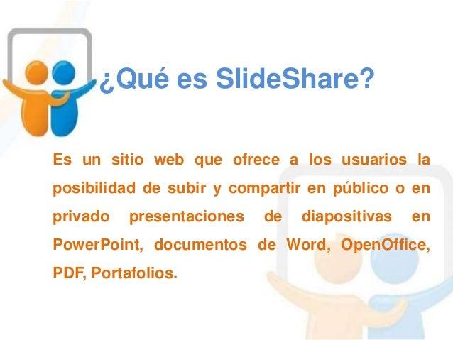 ¿Qué es SlideShare? Es un sitio web que ofrece a los usuarios la posibilidad de subir y compartir en público o en privado ...