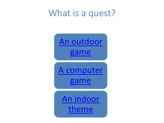 What is a quest? An outdoor game A computer game An indoor theme