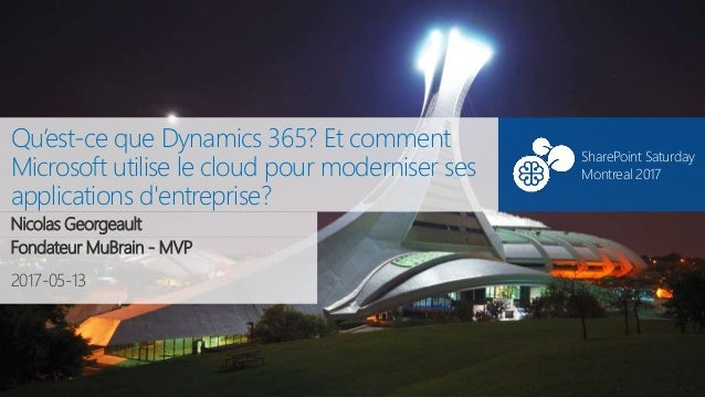 SharePoint Saturday Montreal#SPSMontreal 2017-05-13 SharePoint Saturday Montreal 2017 Qu'est-ce que Dynamics 365? Et comme...