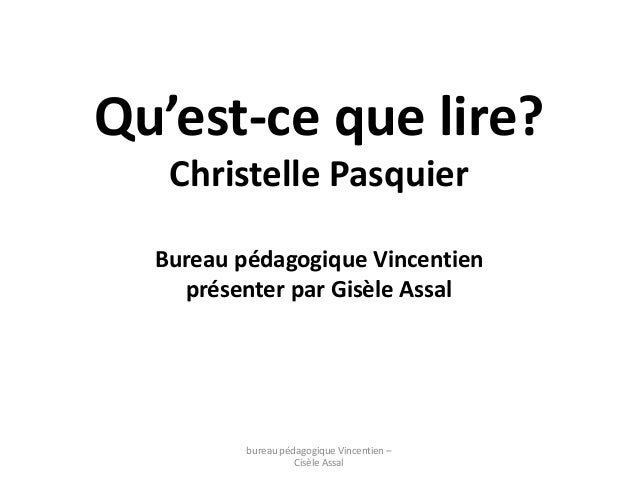 Qu'est-ce que lire?  Christelle Pasquier  Bureau pédagogique Vincentien  présenter par Gisèle Assal  bureau pédagogique Vi...