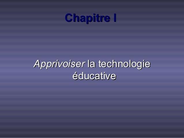 Chapitre IChapitre I ApprivoiserApprivoiser la technologiela technologie éducativeéducative