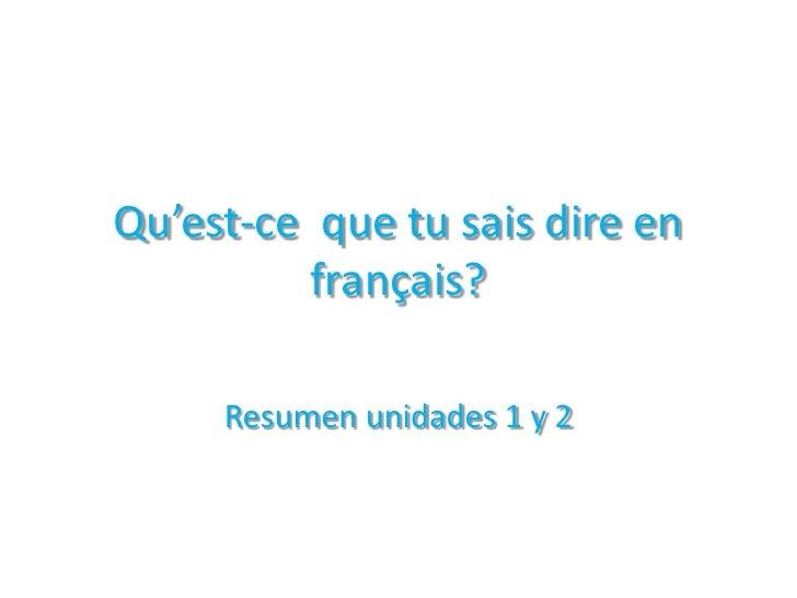 Qu'est-ce  que tu saisdire en français? <br />Resumen unidades 1 y 2<br />