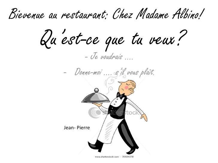 Bievenue au restaurant: Chez Madame Albino!      Qu'est-ce que tu veux?                 - Je voudrais ….            - Donn...